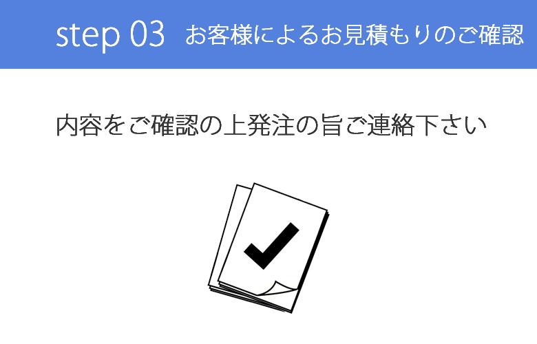 step 03 お見積もりのご確認をいただき発注の旨ご連絡下さい。